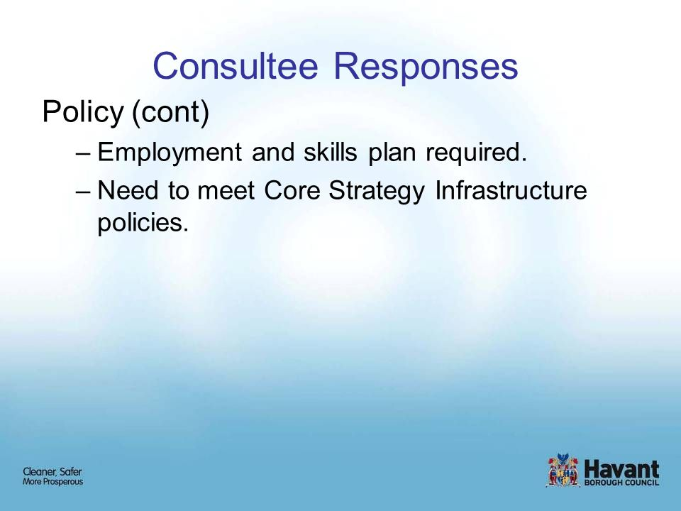 Consultee Responses Policy (cont) –Employment and skills plan required.