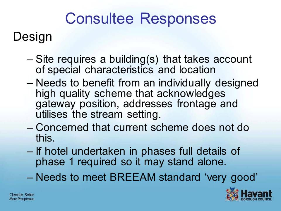 Consultee Responses Design –Site requires a building(s) that takes account of special characteristics and location –Needs to benefit from an individually designed high quality scheme that acknowledges gateway position, addresses frontage and utilises the stream setting.