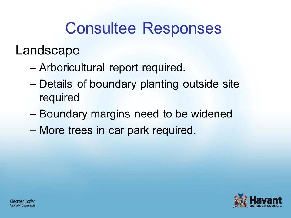 Consultee Responses Landscape –Arboricultural report required. –Details of boundary planting outside site required –Boundary margins need to be widene
