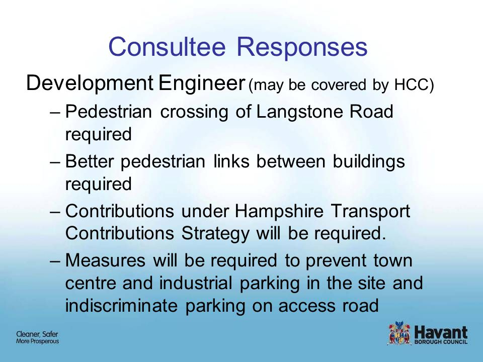 Consultee Responses Development Engineer (may be covered by HCC) –Pedestrian crossing of Langstone Road required –Better pedestrian links between buildings required –Contributions under Hampshire Transport Contributions Strategy will be required.