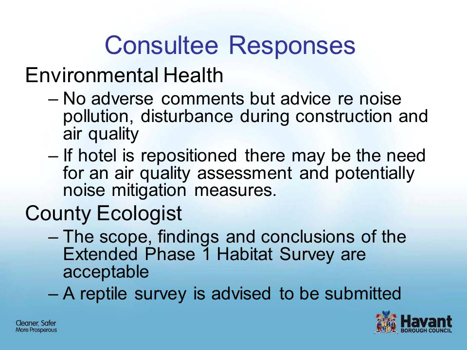 Consultee Responses Environmental Health –No adverse comments but advice re noise pollution, disturbance during construction and air quality –If hotel is repositioned there may be the need for an air quality assessment and potentially noise mitigation measures.