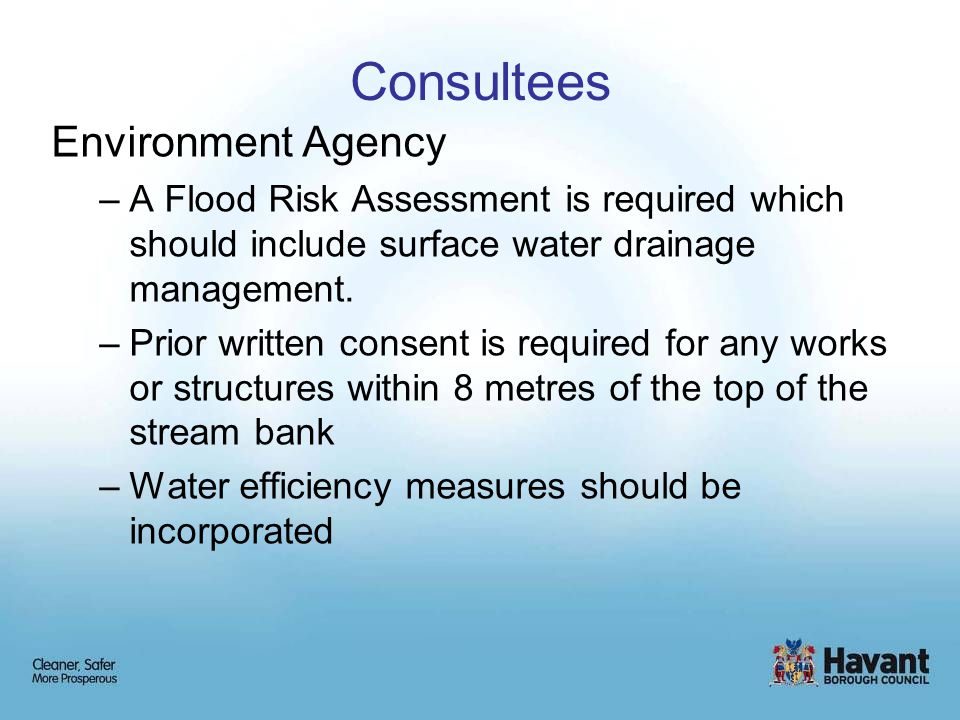 Consultees Environment Agency –A Flood Risk Assessment is required which should include surface water drainage management. –Prior written consent is r