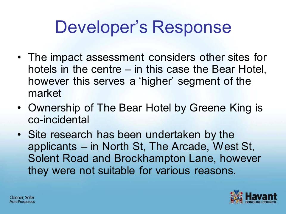 Developer's Response The impact assessment considers other sites for hotels in the centre – in this case the Bear Hotel, however this serves a 'higher' segment of the market Ownership of The Bear Hotel by Greene King is co-incidental Site research has been undertaken by the applicants – in North St, The Arcade, West St, Solent Road and Brockhampton Lane, however they were not suitable for various reasons.