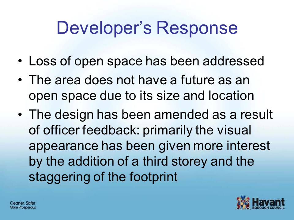 Developer's Response Loss of open space has been addressed The area does not have a future as an open space due to its size and location The design has been amended as a result of officer feedback: primarily the visual appearance has been given more interest by the addition of a third storey and the staggering of the footprint