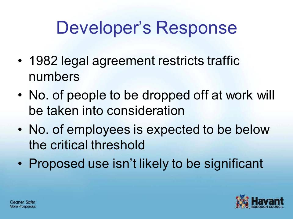 Developer's Response 1982 legal agreement restricts traffic numbers No. of people to be dropped off at work will be taken into consideration No. of em