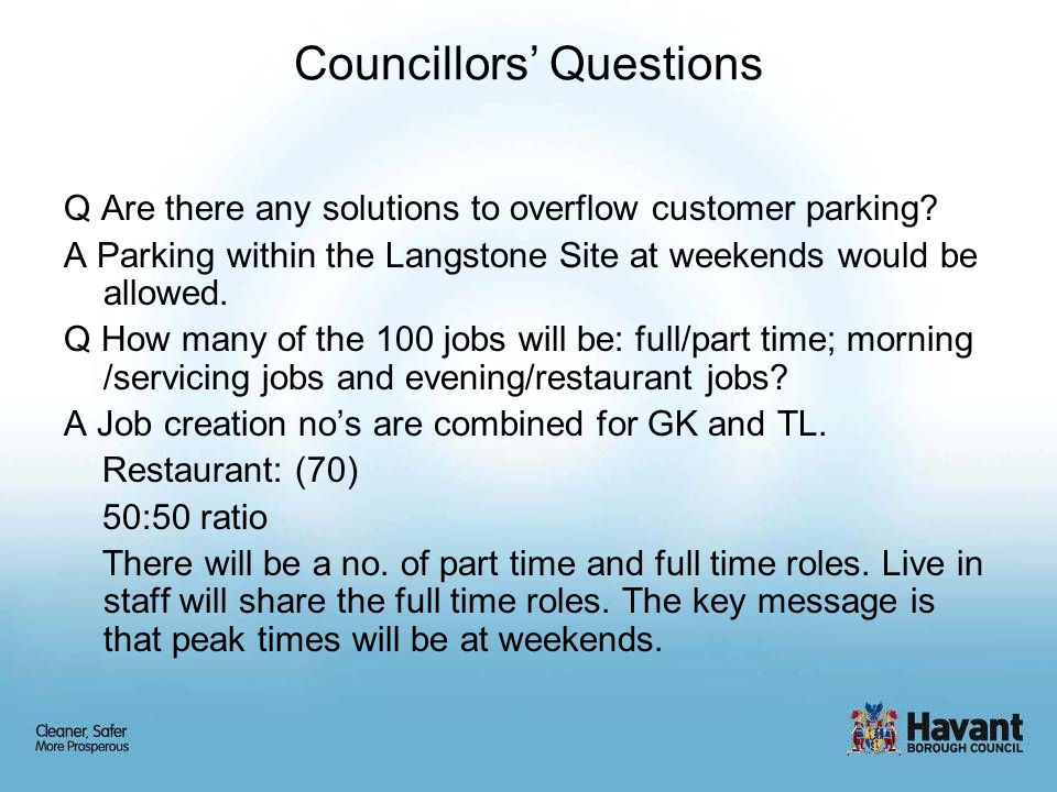Councillors' Questions Q Are there any solutions to overflow customer parking? A Parking within the Langstone Site at weekends would be allowed. Q How