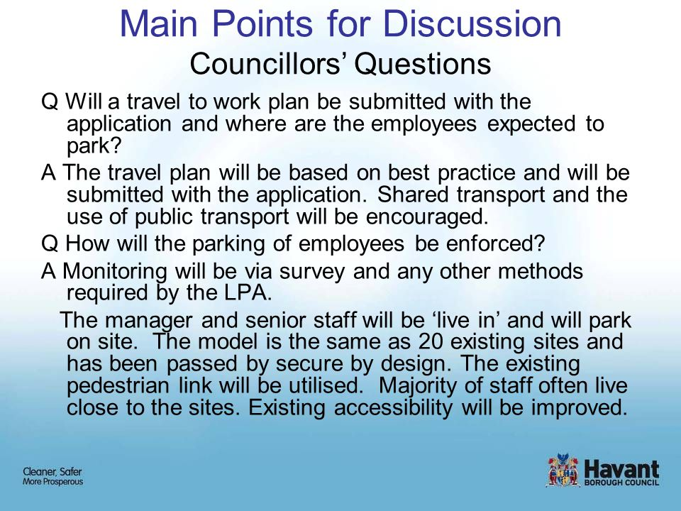 Main Points for Discussion Councillors' Questions Q Will a travel to work plan be submitted with the application and where are the employees expected to park.