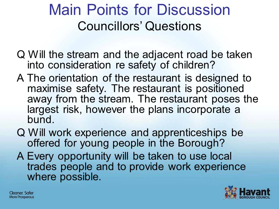 Main Points for Discussion Councillors' Questions Q Will the stream and the adjacent road be taken into consideration re safety of children? A The ori
