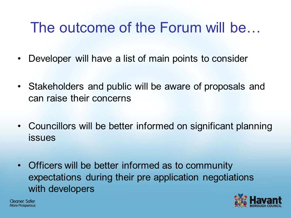 Developer will have a list of main points to consider Stakeholders and public will be aware of proposals and can raise their concerns Councillors will be better informed on significant planning issues Officers will be better informed as to community expectations during their pre application negotiations with developers The outcome of the Forum will be…