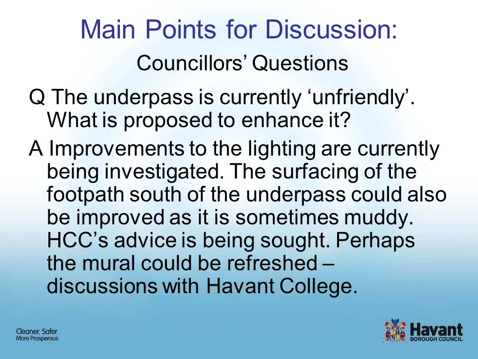 Main Points for Discussion: Councillors' Questions Q The underpass is currently 'unfriendly'. What is proposed to enhance it? A Improvements to the li