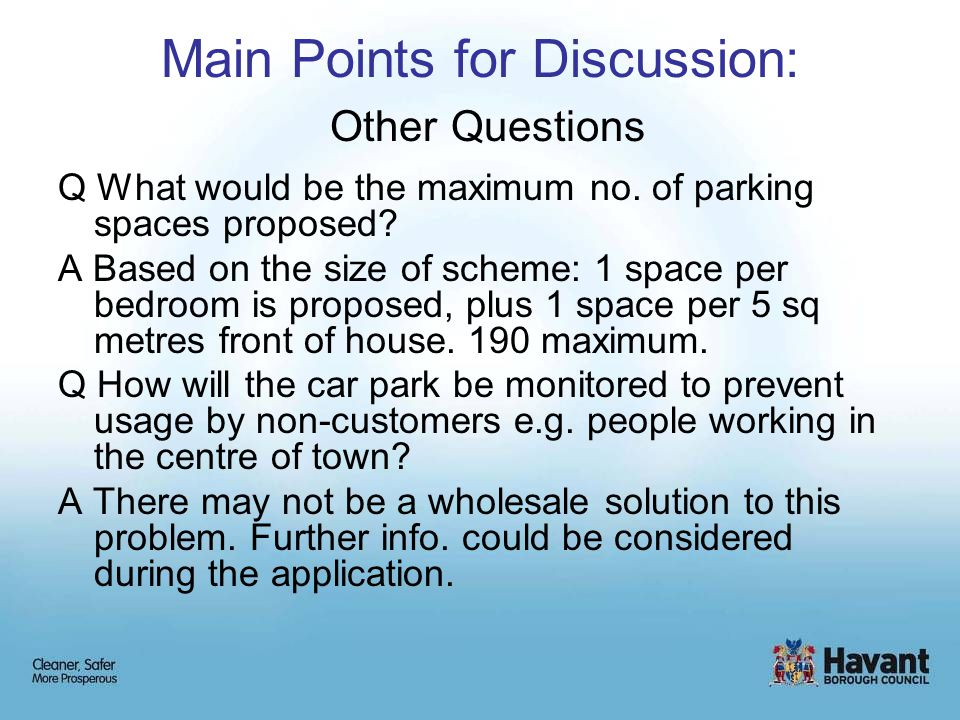 Main Points for Discussion: Other Questions Q What would be the maximum no. of parking spaces proposed? A Based on the size of scheme: 1 space per bed