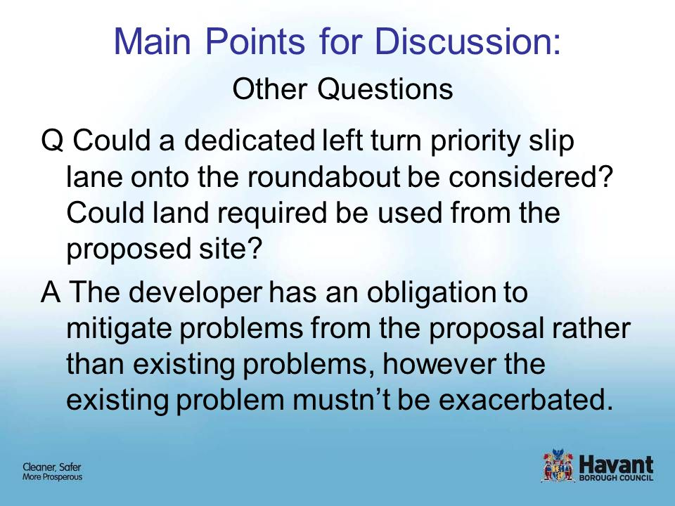 Main Points for Discussion: Other Questions Q Could a dedicated left turn priority slip lane onto the roundabout be considered.