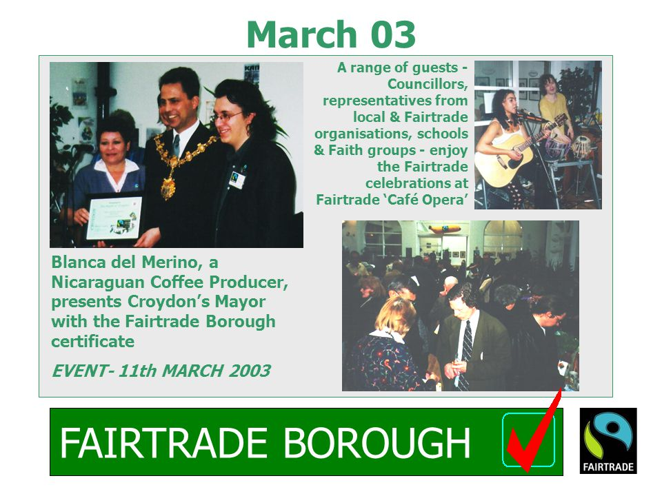 FAIRTRADE BOROUGH March 03 Blanca del Merino, a Nicaraguan Coffee Producer, presents Croydon's Mayor with the Fairtrade Borough certificate EVENT- 11th MARCH 2003 A range of guests - Councillors, representatives from local & Fairtrade organisations, schools & Faith groups - enjoy the Fairtrade celebrations at Fairtrade 'Café Opera'