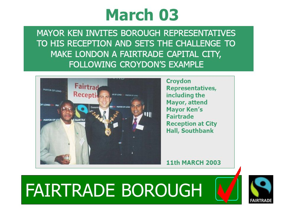 FAIRTRADE BOROUGH March 03 Croydon Representatives, including the Mayor, attend Mayor Ken's Fairtrade Reception at City Hall, Southbank 11th MARCH 2003 MAYOR KEN INVITES BOROUGH REPRESENTATIVES TO HIS RECEPTION AND SETS THE CHALLENGE TO MAKE LONDON A FAIRTRADE CAPITAL CITY, FOLLOWING CROYDON'S EXAMPLE