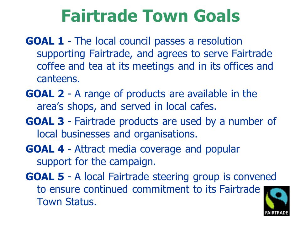 Fairtrade Town Goals GOAL 1 - The local council passes a resolution supporting Fairtrade, and agrees to serve Fairtrade coffee and tea at its meetings and in its offices and canteens.