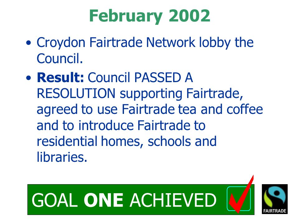 GOAL ONE ACHIEVED February 2002 Croydon Fairtrade Network lobby the Council.