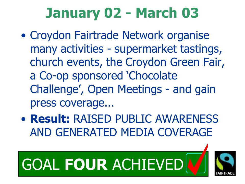 GOAL FOUR ACHIEVED January 02 - March 03 Croydon Fairtrade Network organise many activities - supermarket tastings, church events, the Croydon Green Fair, a Co-op sponsored 'Chocolate Challenge', Open Meetings - and gain press coverage...