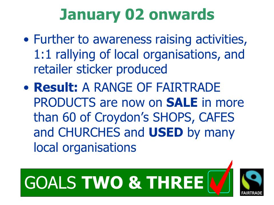 GOALS TWO & THREE January 02 onwards Further to awareness raising activities, 1:1 rallying of local organisations, and retailer sticker produced Result: A RANGE OF FAIRTRADE PRODUCTS are now on SALE in more than 60 of Croydon's SHOPS, CAFES and CHURCHES and USED by many local organisations