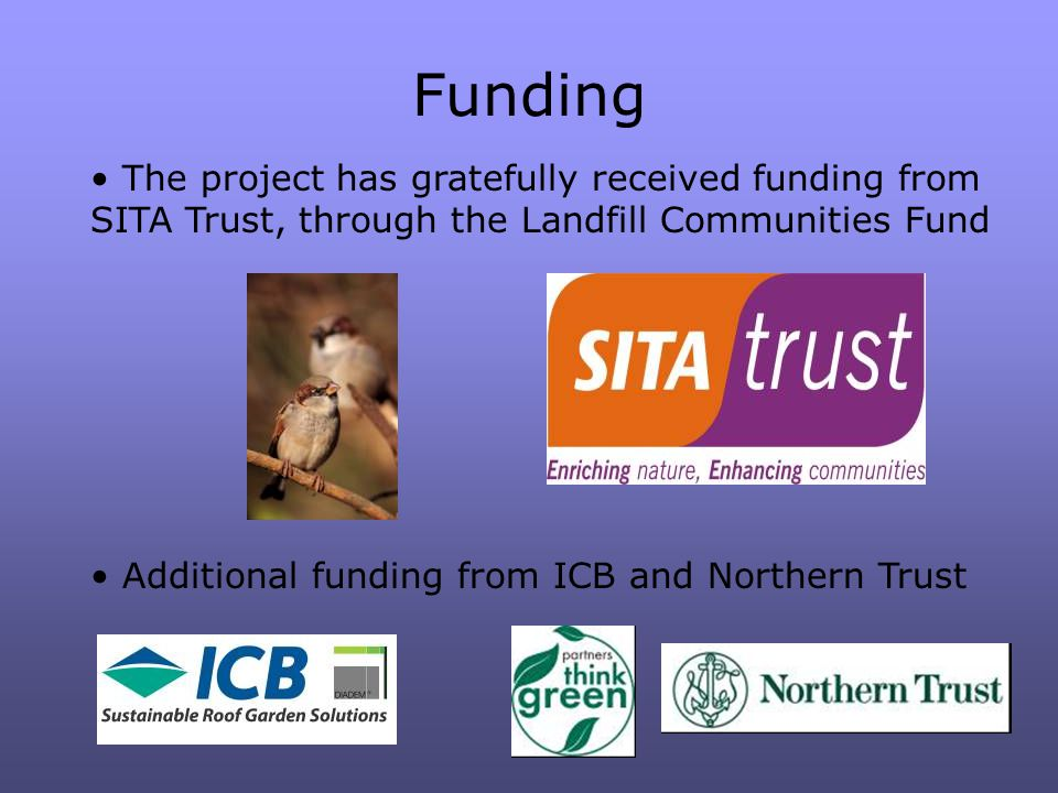 Funding The project has gratefully received funding from SITA Trust, through the Landfill Communities Fund Additional funding from ICB and Northern Trust