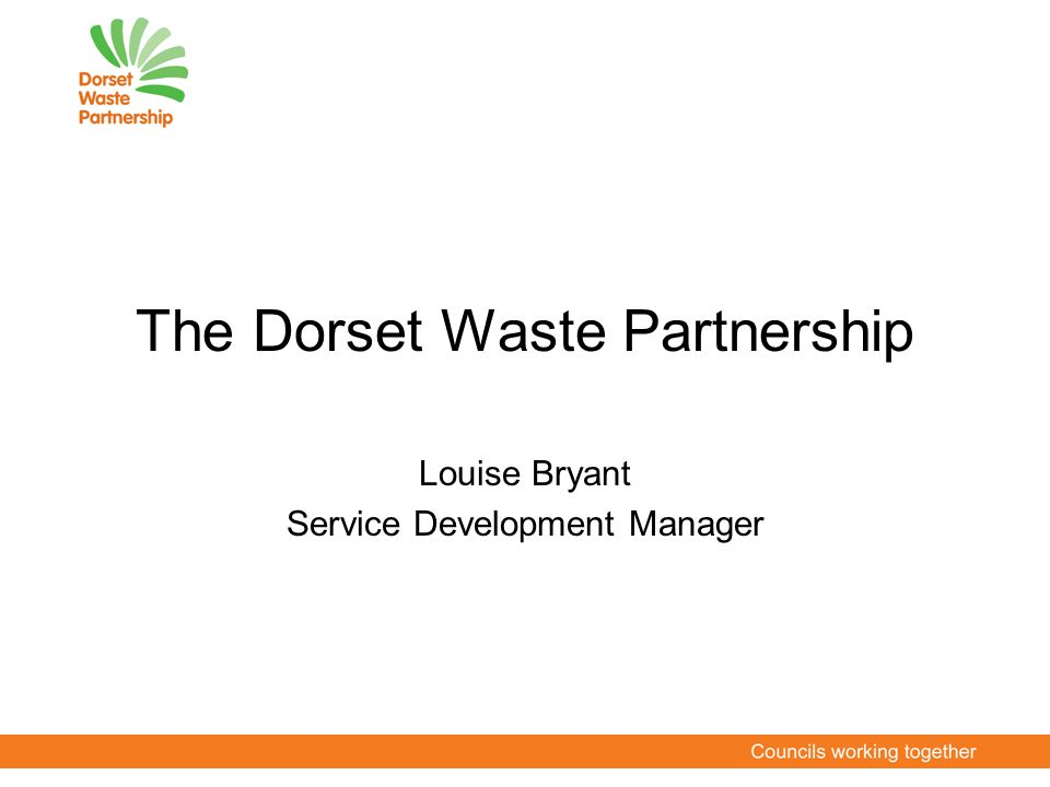 The Dorset Waste Partnership Louise Bryant Service Development Manager