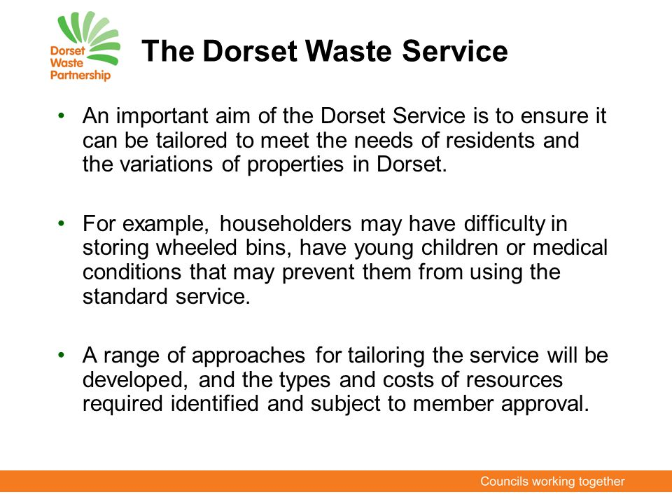 The Dorset Waste Service An important aim of the Dorset Service is to ensure it can be tailored to meet the needs of residents and the variations of p