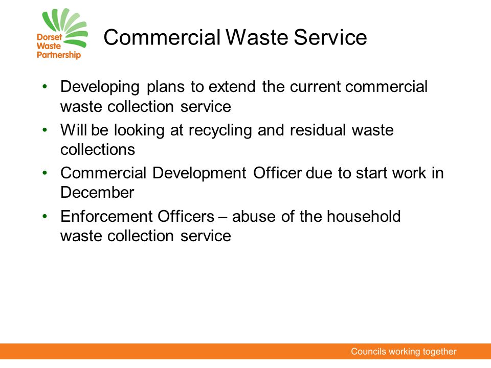 Commercial Waste Service Developing plans to extend the current commercial waste collection service Will be looking at recycling and residual waste co