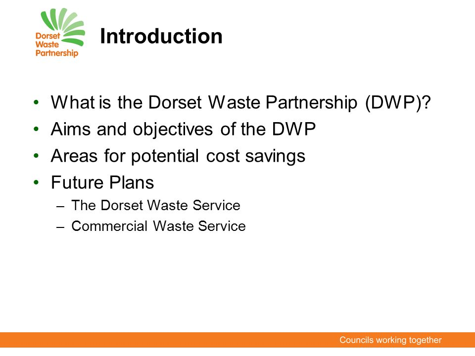 Introduction What is the Dorset Waste Partnership (DWP)? Aims and objectives of the DWP Areas for potential cost savings Future Plans –The Dorset Wast