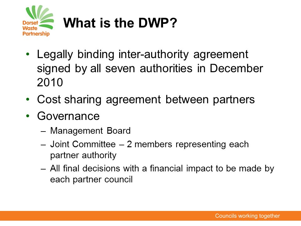 What is the DWP? Legally binding inter-authority agreement signed by all seven authorities in December 2010 Cost sharing agreement between partners Go