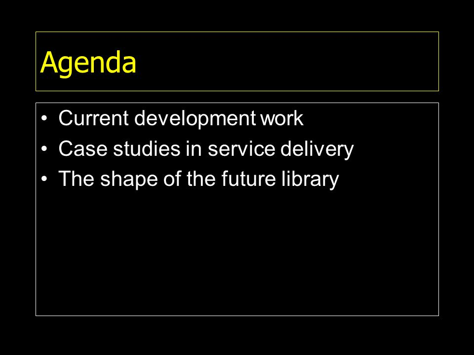 Agenda Current development work Case studies in service delivery The shape of the future library