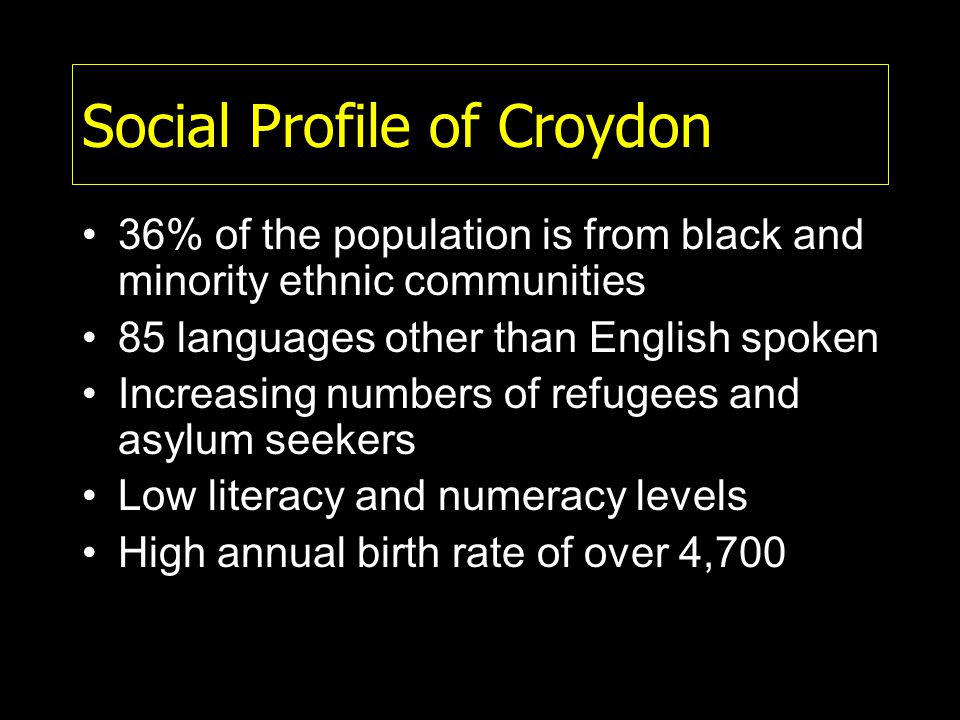 Social Profile of Croydon 36% of the population is from black and minority ethnic communities 85 languages other than English spoken Increasing numbers of refugees and asylum seekers Low literacy and numeracy levels High annual birth rate of over 4,700