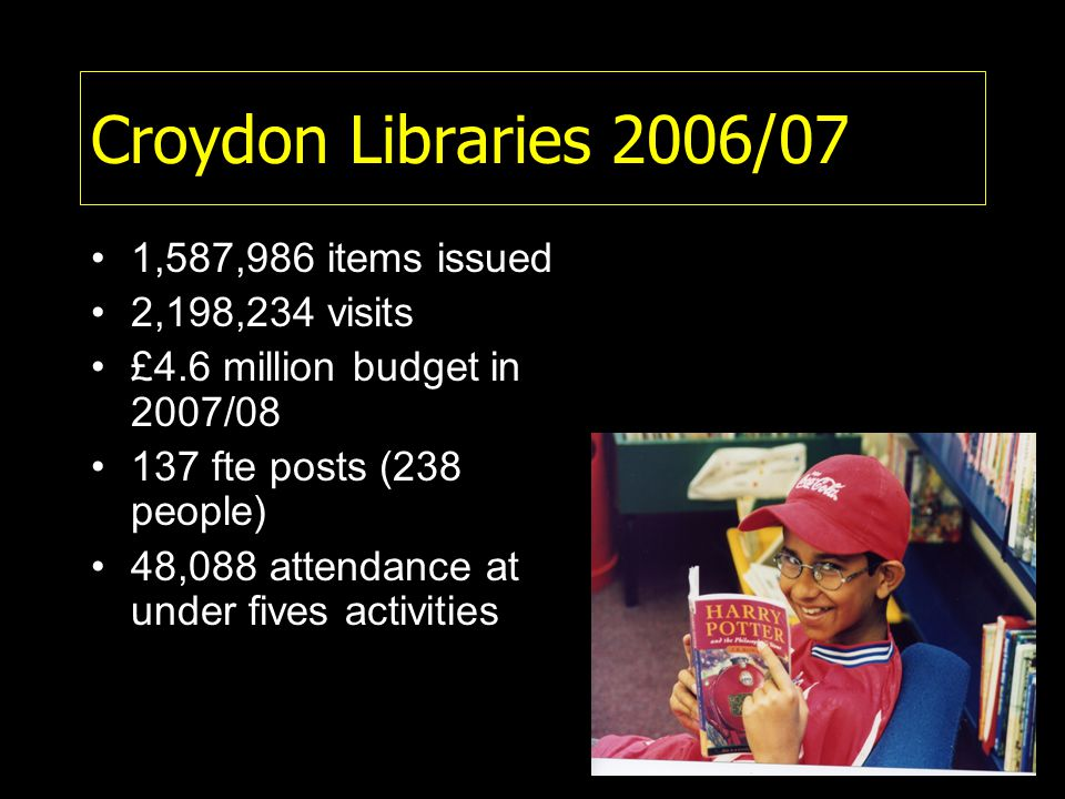 Croydon Libraries 2006/07 1,587,986 items issued 2,198,234 visits £4.6 million budget in 2007/08 137 fte posts (238 people) 48,088 attendance at under fives activities