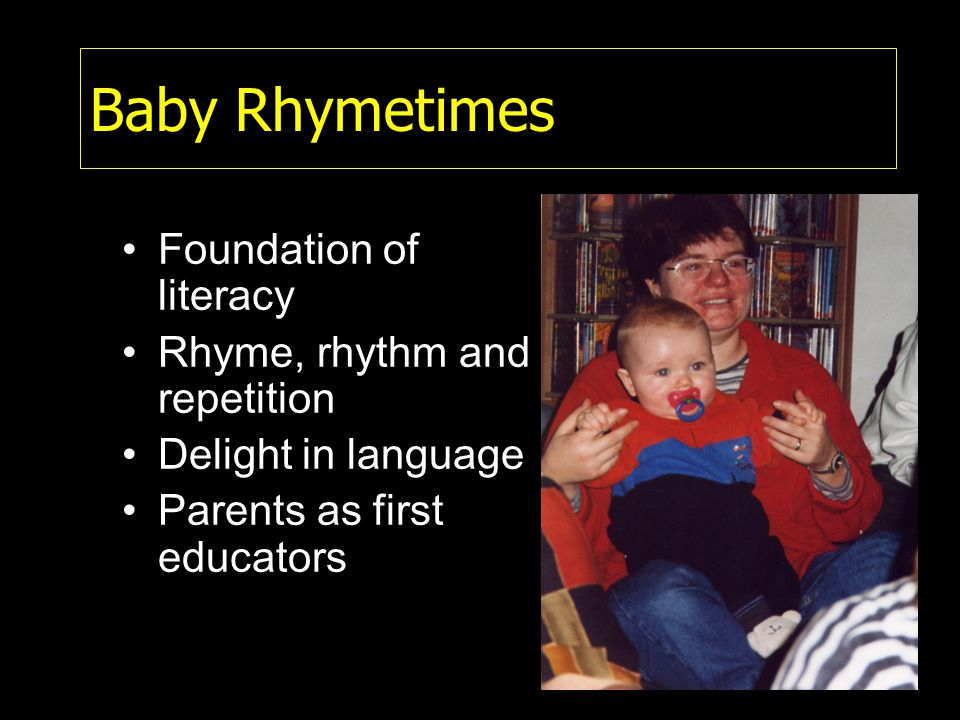 Baby Rhymetimes Foundation of literacy Rhyme, rhythm and repetition Delight in language Parents as first educators