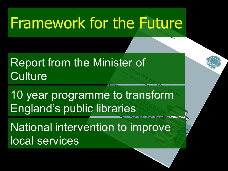 Framework for the Future Report from the Minister of Culture 10 year programme to transform England's public libraries National intervention to improve local services