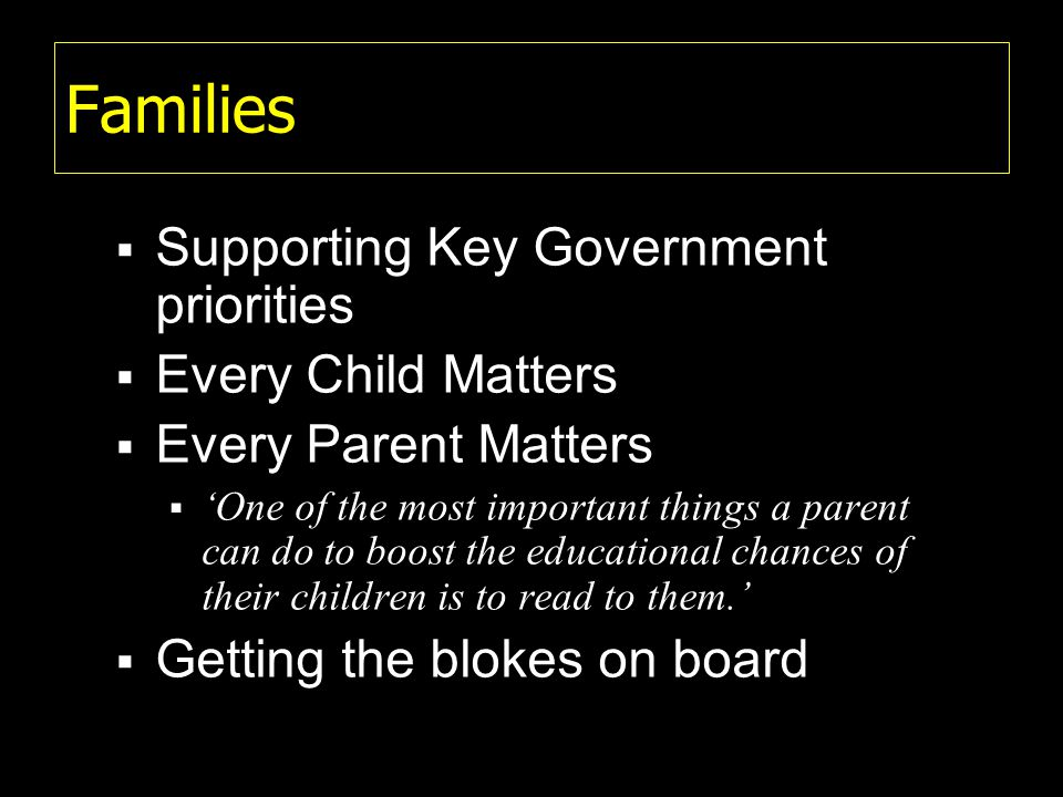 Families  Supporting Key Government priorities  Every Child Matters  Every Parent Matters  'One of the most important things a parent can do to boost the educational chances of their children is to read to them.'  Getting the blokes on board