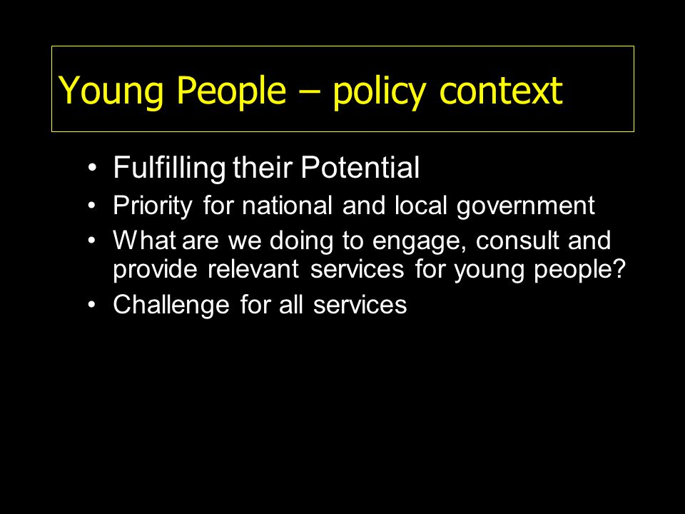 Young People – policy context Fulfilling their Potential Priority for national and local government What are we doing to engage, consult and provide relevant services for young people.
