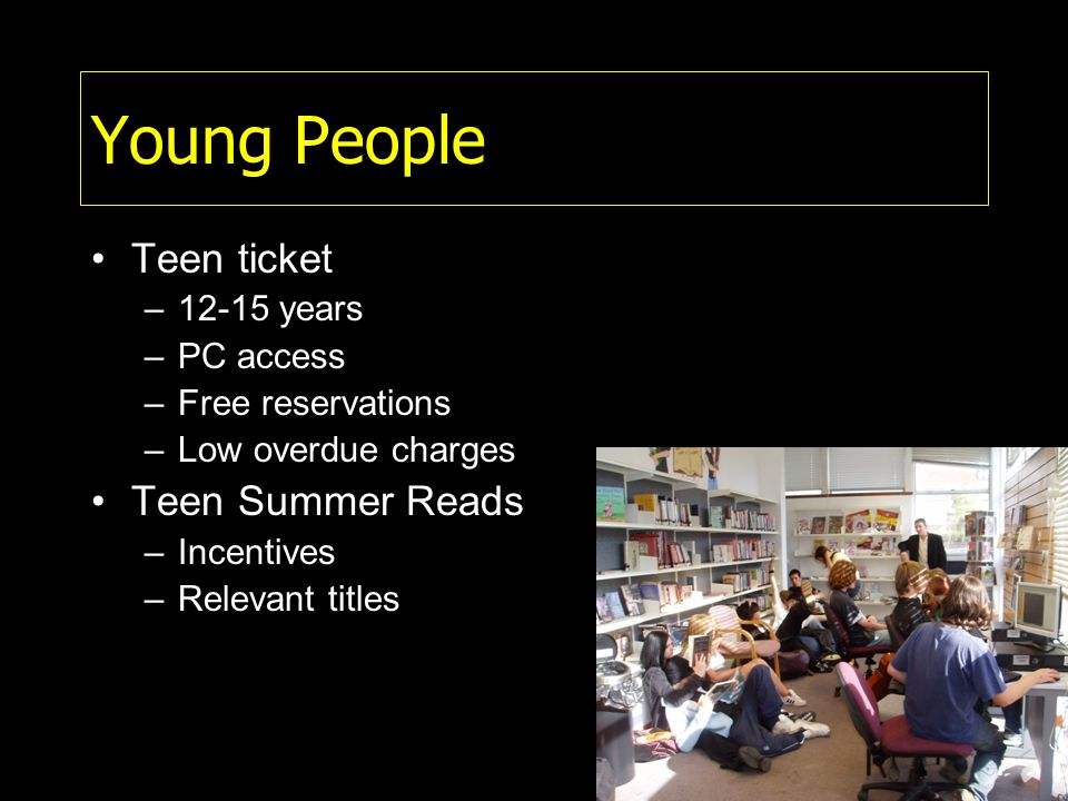 Young People Teen ticket –12-15 years –PC access –Free reservations –Low overdue charges Teen Summer Reads –Incentives –Relevant titles