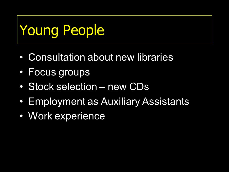 Young People Consultation about new libraries Focus groups Stock selection – new CDs Employment as Auxiliary Assistants Work experience