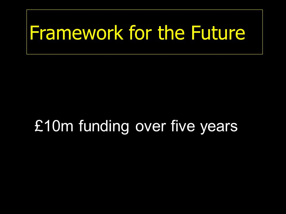 Framework for the Future £10m funding over five years