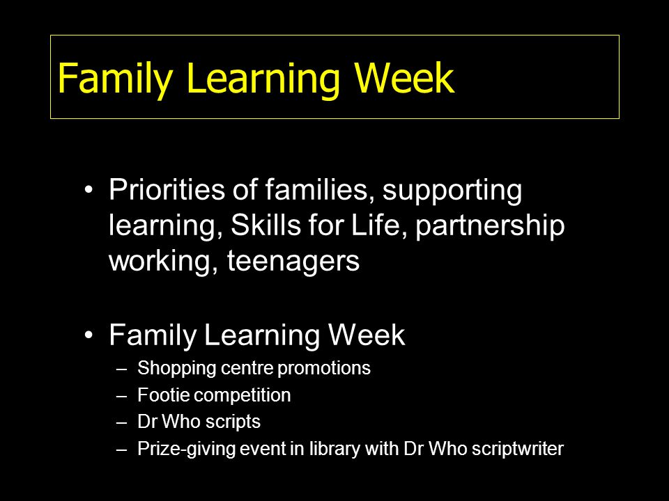 Family Learning Week Priorities of families, supporting learning, Skills for Life, partnership working, teenagers Family Learning Week –Shopping centre promotions –Footie competition –Dr Who scripts –Prize-giving event in library with Dr Who scriptwriter