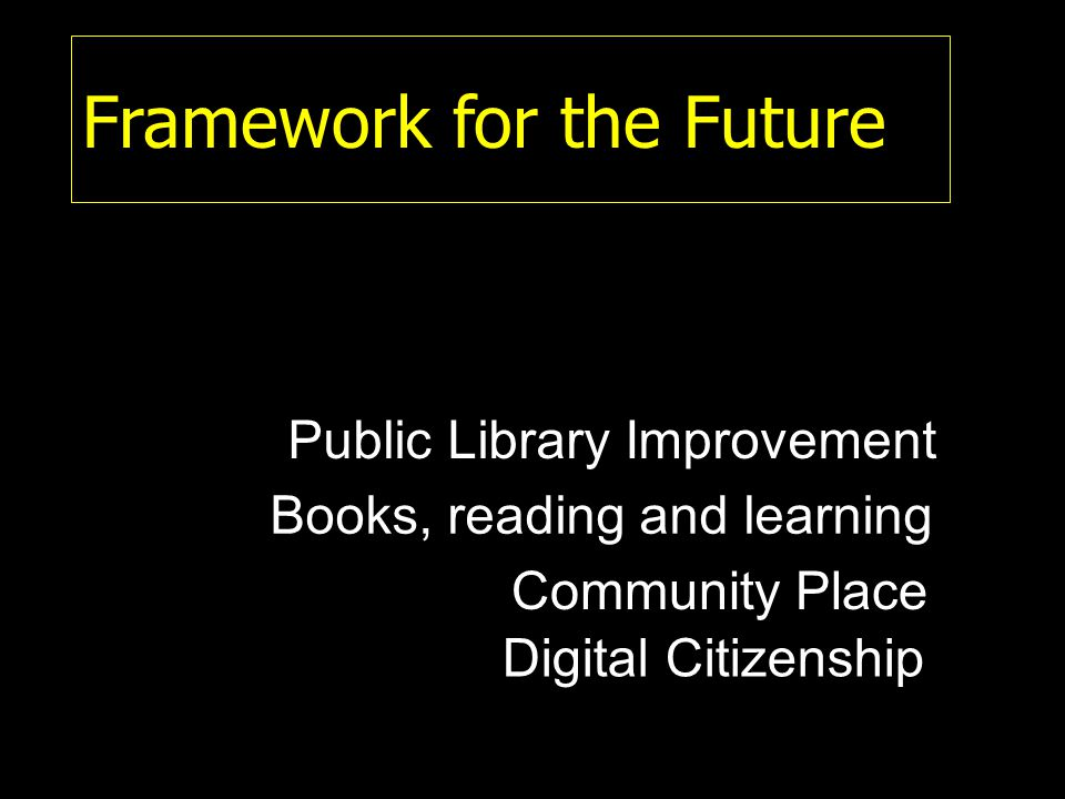 Framework for the Future Books, reading and learning Community Place Digital Citizenship Public Library Improvement
