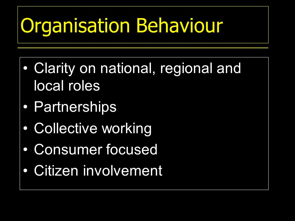 Organisation Behaviour Clarity on national, regional and local roles Partnerships Collective working Consumer focused Citizen involvement