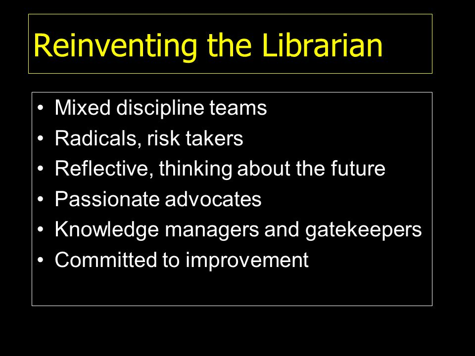 Reinventing the Librarian Mixed discipline teams Radicals, risk takers Reflective, thinking about the future Passionate advocates Knowledge managers and gatekeepers Committed to improvement