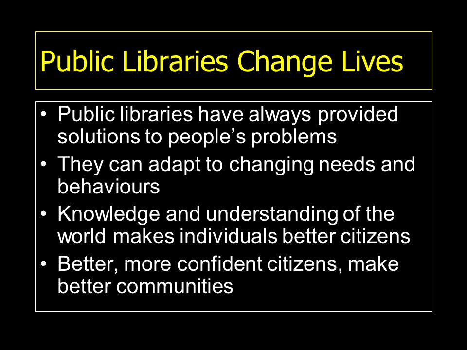 Public Libraries Change Lives Public libraries have always provided solutions to people's problems They can adapt to changing needs and behaviours Knowledge and understanding of the world makes individuals better citizens Better, more confident citizens, make better communities