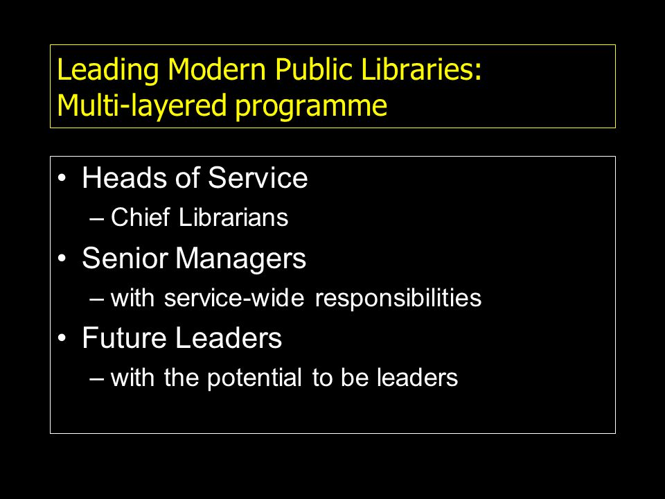 Leading Modern Public Libraries: Multi-layered programme Heads of Service –Chief Librarians Senior Managers –with service-wide responsibilities Future Leaders –with the potential to be leaders