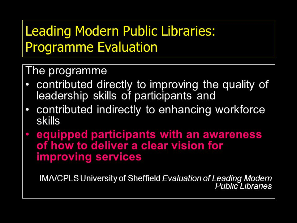 Leading Modern Public Libraries: Programme Evaluation The programme contributed directly to improving the quality of leadership skills of participants and contributed indirectly to enhancing workforce skills equipped participants with an awareness of how to deliver a clear vision for improving services IMA/CPLS University of Sheffield Evaluation of Leading Modern Public Libraries