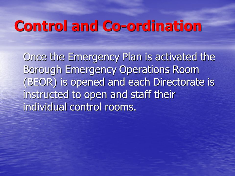 Control and Co-ordination Once the Emergency Plan is activated the Borough Emergency Operations Room (BEOR) is opened and each Directorate is instruct