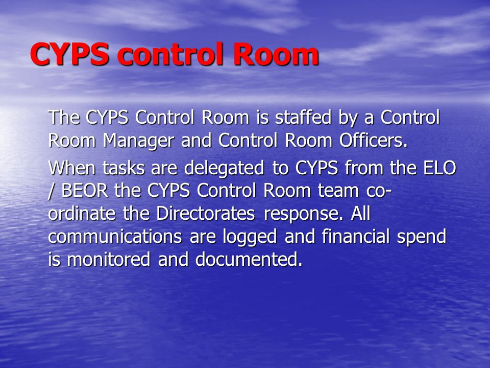 CYPS control Room The CYPS Control Room is staffed by a Control Room Manager and Control Room Officers. When tasks are delegated to CYPS from the ELO