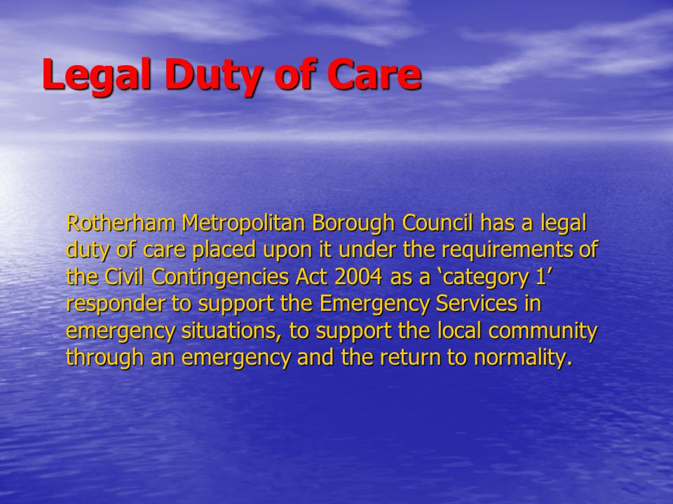 Legal Duty of Care Rotherham Metropolitan Borough Council has a legal duty of care placed upon it under the requirements of the Civil Contingencies Act 2004 as a 'category 1' responder to support the Emergency Services in emergency situations, to support the local community through an emergency and the return to normality.