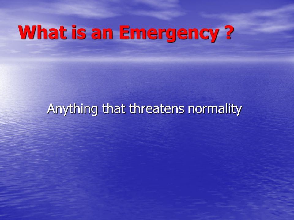 What is an Emergency ? Anything that threatens normality