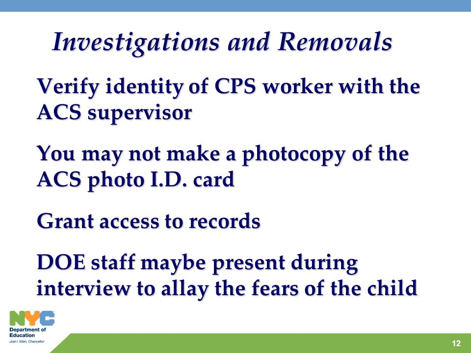 12 Investigations and Removals Verify identity of CPS worker with the ACS supervisor You may not make a photocopy of the ACS photo I.D.